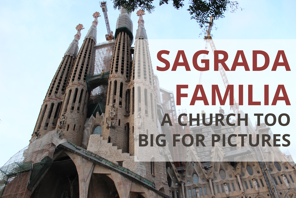 Sagrada Familia a Church Too Big for Pictures