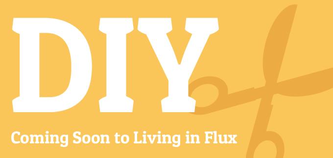 DIY is coming soon to Living in Flux